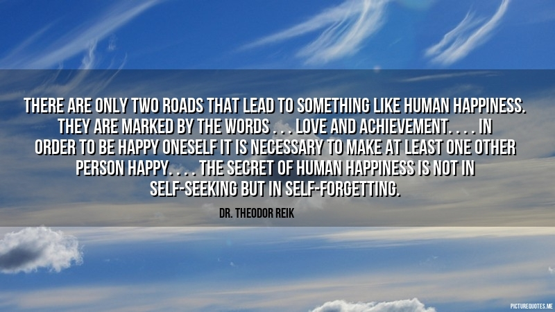 dr_theodor_reik_quote_there_are_only_two_roads_that_lead_to_something_like_human_happiness_they_are_marked_by_the_words_5776