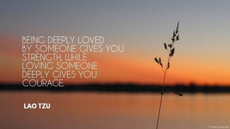 lao_tzu_quote_being_deeply_loved_by_someone_gives_you_strength_while_loving_someone_deeply_gives_you_courage_5780