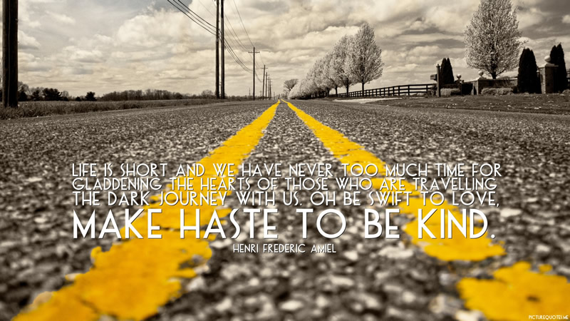 wallpaper_life_is_short_and_we_have_never_too_much_time_for_gladdening_the_hearts_of_those_who_are_travelling_the_dark_journey_with_us__oh_be_swift_to_love__make_haste_to_be_kind_11